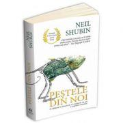 Pestele din noi. O calatorie in istoria de 3. 5 miliarde de ani a corpului omenesc - Neil Shubin