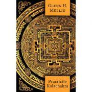 Practicile Kalachakra. Incluzând traducerea unor texte importante din Kalachakra Tantra - Glenn H. Mullin