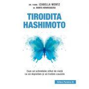 Tiroidita Hashimoto. Cum să schimbăm stilul de viaţă ca să depistăm şi să tratăm cauzele - Izabella Wentz