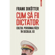 Cum să fii dictator. Cultul personalității în secolul XX - Frank Dikotter