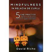 Mindfulness în relaţia de cuplu. 5 chei practice pentru a ne maturiza în relaţii şi a dezvolta prezenţa şi iubirea conştientă - David Richo