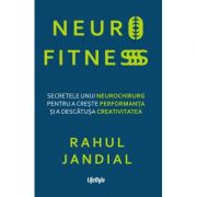 Neurofitness. Secretele unui neurochirurg pentru a creste performanta si a descatusa creativitatea - Rahul Jandial