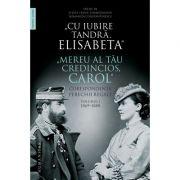 """Cu iubire tandră, Elisabeta. """"Mereu al tău credincios, Carol"""" - Corespondența perechii regale, volumul I, 1869–1888"""