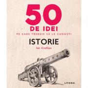 50 de idei pe care trebuie sa le cunosti. Istorie - Ian Crofton