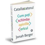 Catalizatorul. Cum poți schimba opiniile oricui - Jonah Berger