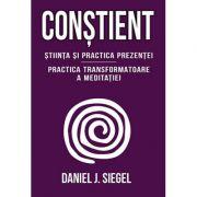 Conştient. Stiinţa şi practica prezenţei. Practica transformatoare a meditaţiei - Daniel J. Siegel