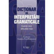 Dicţionar de interpretări gramaticale. Cuvinte mici, dificultăţi mari - Gabriela Pana Dindelegan