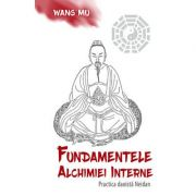 Fundamentele alchimiei interne. Practica daoistă Neidan - Wang Mu