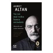 Nu voi mai vedea lumea niciodată. Memoriile unui scriitor întemnițat - Ahmet Altan