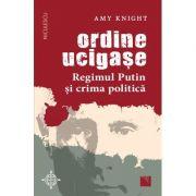 Ordine ucigase. Regimul Putin si crima politica - Amy Knight