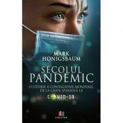 Secolul pandemic. O istorie a contagiunii mondiale, de la gripa spaniola la Covid 19 - Mark Honigsbaum