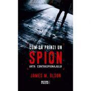 Cum sa prinzi un spion. Arta contraspionajului - James M. Olson
