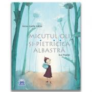 Micutul Oli si Pietricica albastra - Anne Gaelle Balpe