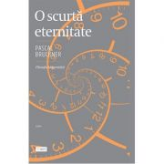 O scurtă eternitate - Pascal Bruckner