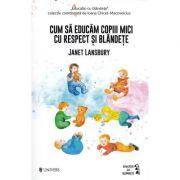 Cum sa educam copii mici cu respect si blandete - Janet Lansbury