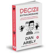 Decizii extraordinare. Ghid ilustrat pentru a-ți îmbunătăți relațiile de afaceri și mesele în familie - Dan Ariely