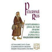 Pelerinul rus. Mărturisirea plină de har despre căutarea şi practica rugăciunii inimii