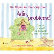 Adio, probleme! Cum sa vorbesti cu lucrurile care te sacaie - Wayne W. Dyer