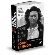 Cine l-a ucis pe John Lennon. Viețile, iubirile și morțile celui mai mare star rock - Lesley-Ann Jones