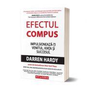 Efectul compus. Impulsionează-ți venitul, viața și succesul - Darren Hardy