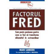 Factorul Fred. Cum poate pasiunea pentru ceea ce faci sa transforme obisnuitul in extraordinar - Mark Sanborn