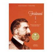 Ferdinand I. Regele cel loial al României Mari - Adrian Cioroianu