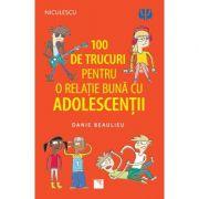 100 de trucuri pentru o relație mai bună cu adolescenții - Danie Beaulieu
