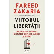 Viitorul libertății. Democrația iliberală în Statele Unite ale Americii și în lume - Fareed Zakaria