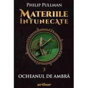Materiile intunecate III: Ocheanul de ambra - Editie hardcover - Philip Pullman