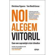 Noi alegem viitorul. Cum vom supraviețui crizei climatice - Christiana Figueres