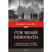 Cum moare democrația. Ascensiunea la putere a lui Hitler și prăbușirea Republicii de la Weimar - Benjamin Carter Hett