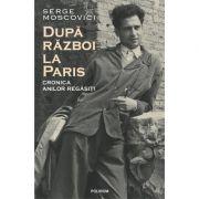 După război la Paris. Cronica anilor regăsiți - Serge Moscovici