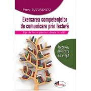 Exersarea competentelor de comunicare prin lectura. Fise de lucru, clasele 5-8 - Petru Bucurenciu