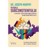 Puterile subconstientului. Cum sa-ti extinzi abilitatile subconstientului - Joseph Murphy