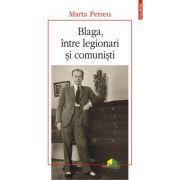 Blaga, intre legionari si comunisti - Marta Petreu