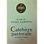 Cateheze pastorale pe intelesul tuturor. Volumul I - Vasile Gordon
