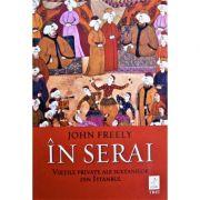 In serai. Vietile private ale sultanilor din Istanbul - John Freely