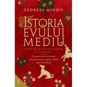 Istoria Evului Mediu. O mie de ani de splendoare și ticăloșie - Georges Minois