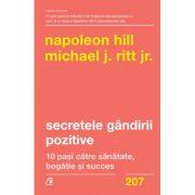 Secretele gandirii pozitive. 10 pasi catre sanatate, bogatie si succes - Napoleon Hill