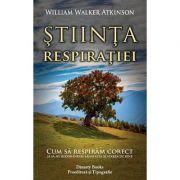 Ştiinţa respiraţiei, cum să respirăm corect şi să ne redobândim sănătatea şi starea de bine - William Walker Atkinson