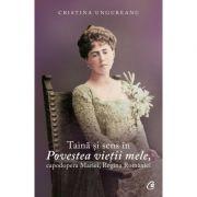 Taină şi sens în Povestea vieţii mele, capodopera Mariei, Regina României - Cristina Ungureanu
