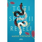 Toti sfintii rebeli - Maggie Stiefvate