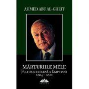 Marturiile mele. Politica externa a Egiptului 2004-2011 - Ahmed Abu Al-Gheit