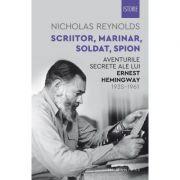 Scriitor, marinar, soldat, spion. Aventurile secrete ale lui Ernest Hemingway, 1935–1961 - Nicholas Reynolds