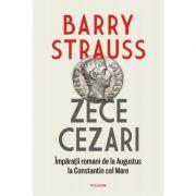 Zece cezari. Imparatii romani de la Augustus la Constantin cel Mare - Barry Strauss
