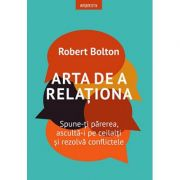 Arta de a relaţiona. Spune-ţi părerea, ascultă-i pe ceilalţi şi rezolvă conflictele - Robert Bolton