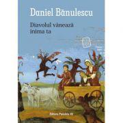 Diavolul vânează inima ta - Daniel Bănulescu