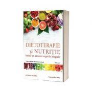 Dietoterapie si nutritie bazata pe alimente vegetale integrale. Volumul 1 - Dan Nicolae