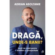 Dragă, unde-s banii? Lecții de viață pentru echilibru și prosperitate - Adrian Asoltanie