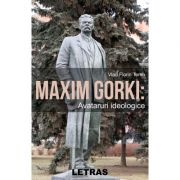 Maxim Gorki. Avataruri ideologice - Vlad Florin Toma